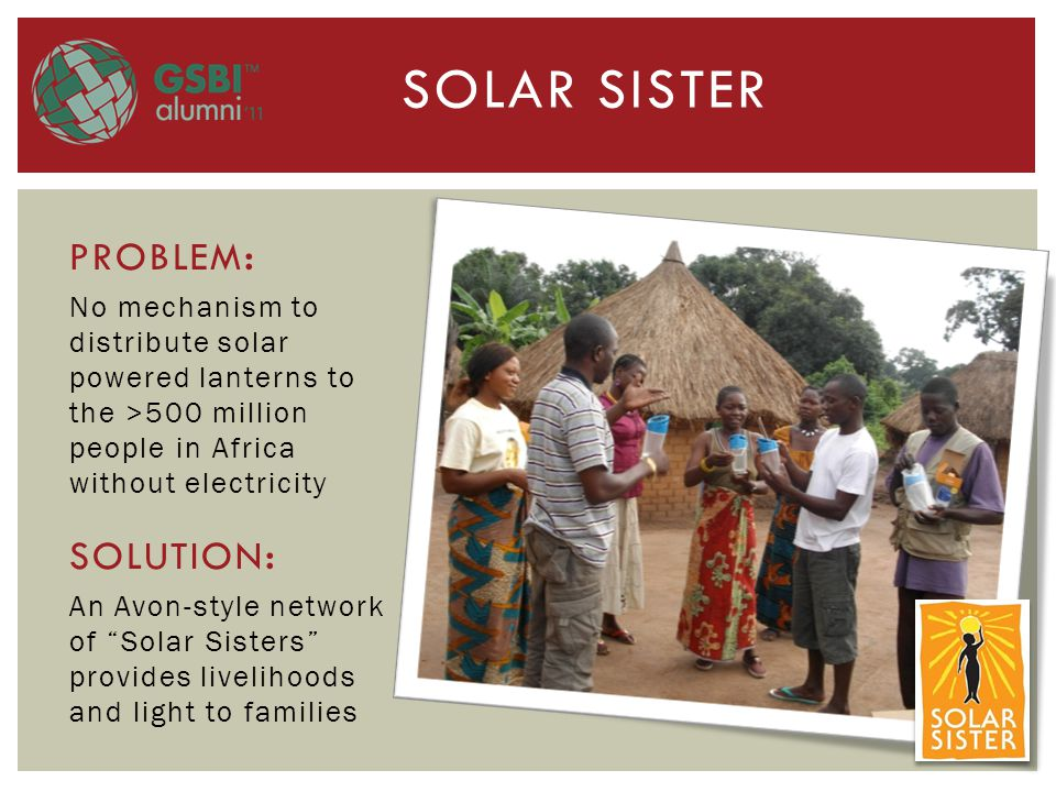 SOLAR SISTER PROBLEM : No mechanism to distribute solar powered lanterns to the >500 million people in Africa without electricity SOLUTION : An Avon-style network of Solar Sisters provides livelihoods and light to families