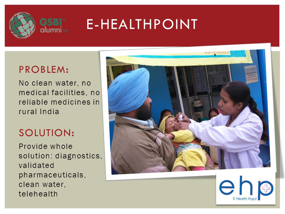 E-HEALTHPOINT PROBLEM : No clean water, no medical facilities, no reliable medicines in rural India SOLUTION : Provide whole solution: diagnostics, validated pharmaceuticals, clean water, telehealth