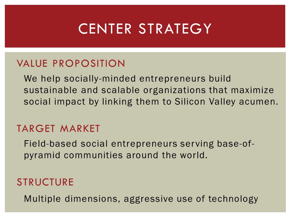 VALUE PROPOSITION We help socially-minded entrepreneurs build sustainable and scalable organizations that maximize social impact by linking them to Silicon Valley acumen.