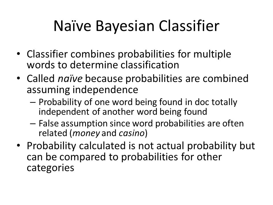 Naïve Bayesian Classifier Classifier combines probabilities for multiple words to determine classification Called naïve because probabilities are combined assuming independence – Probability of one word being found in doc totally independent of another word being found – False assumption since word probabilities are often related (money and casino) Probability calculated is not actual probability but can be compared to probabilities for other categories