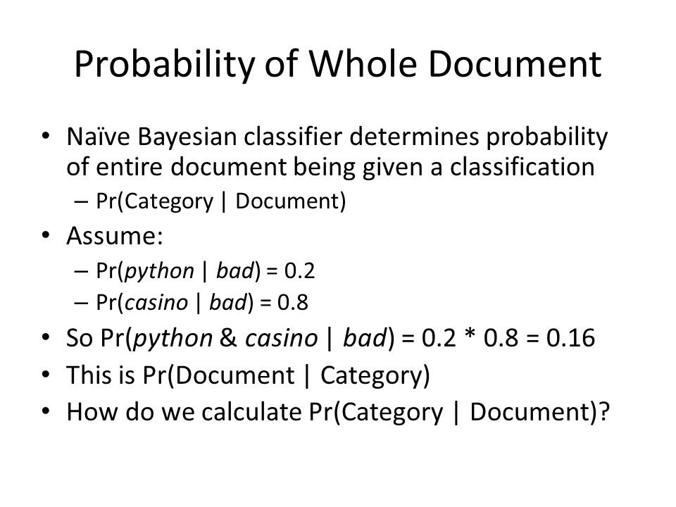 Probability of Whole Document Naïve Bayesian classifier determines probability of entire document being given a classification – Pr(Category | Document) Assume: – Pr(python | bad) = 0.2 – Pr(casino | bad) = 0.8 So Pr(python & casino | bad) = 0.2 * 0.8 = 0.16 This is Pr(Document | Category) How do we calculate Pr(Category | Document)