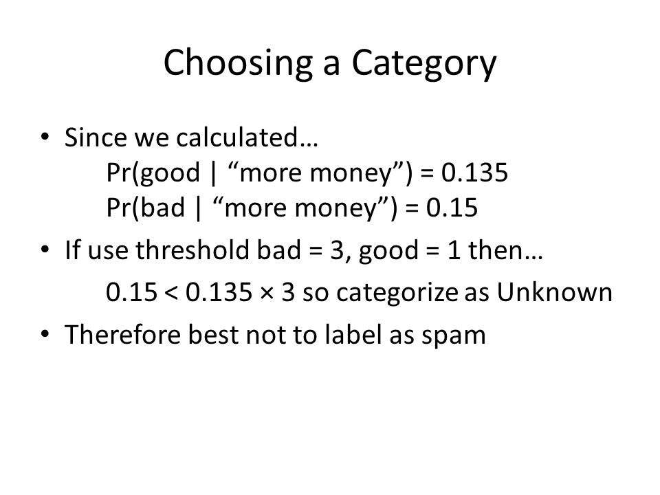 Choosing a Category Since we calculated… Pr(good | more money) = 0.135 Pr(bad | more money) = 0.15 If use threshold bad = 3, good = 1 then… 0.15 < 0.135 × 3 so categorize as Unknown Therefore best not to label as spam