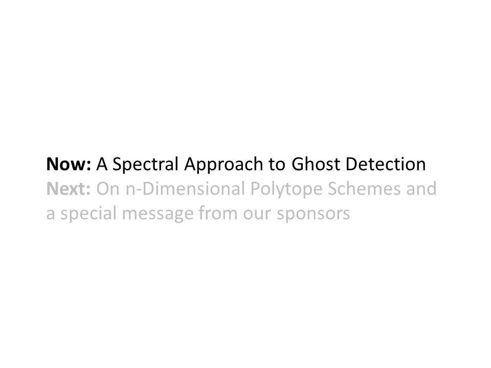 Now: A Spectral Approach to Ghost Detection Next: On n-Dimensional Polytope Schemes and a special message from our sponsors