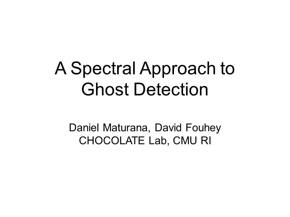 A Spectral Approach to Ghost Detection Daniel Maturana, David Fouhey CHOCOLATE Lab, CMU RI