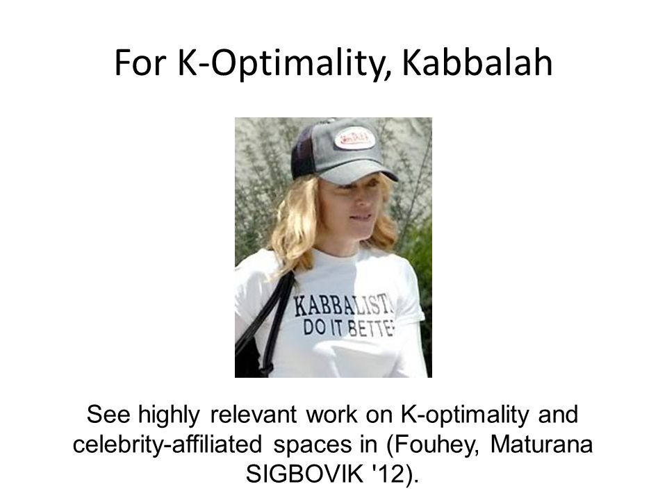 For K-Optimality, Kabbalah See highly relevant work on K-optimality and celebrity-affiliated spaces in (Fouhey, Maturana SIGBOVIK 12).