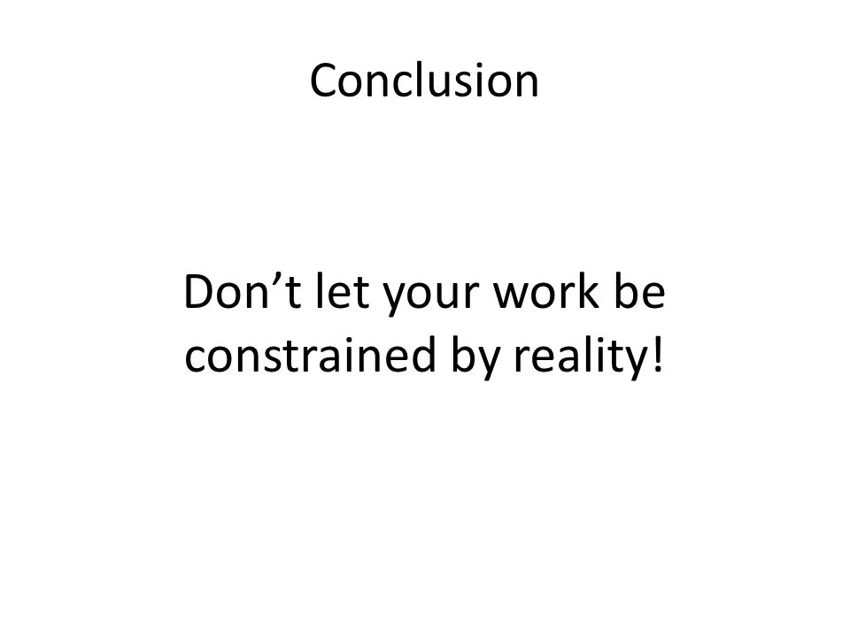 Conclusion Dont let your work be constrained by reality!