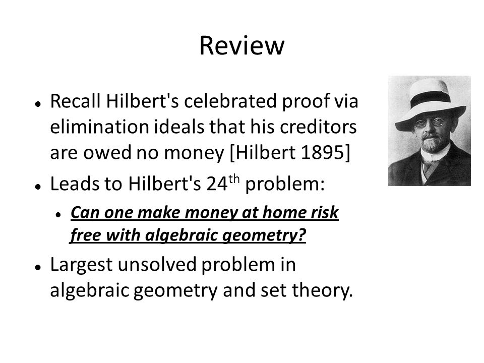 Review Recall Hilbert s celebrated proof via elimination ideals that his creditors are owed no money [Hilbert 1895] Leads to Hilbert s 24 th problem: Can one make money at home risk free with algebraic geometry.