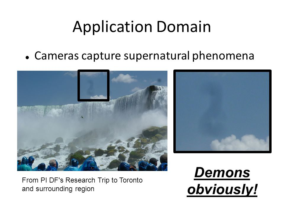 Application Domain Cameras capture supernatural phenomena From PI DF's Research Trip to Toronto and surrounding region Demons obviously!