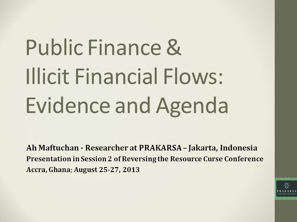 Public Finance & Illicit Financial Flows: Evidence and Agenda Ah Maftuchan - Researcher at PRAKARSA – Jakarta, Indonesia Presentation in Session 2 of Reversing the Resource Curse Conference Accra, Ghana; August 25-27, 2013