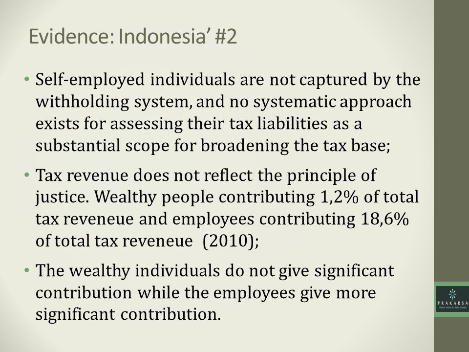 Evidence: Indonesia #2 Self-employed individuals are not captured by the withholding system, and no systematic approach exists for assessing their tax liabilities as a substantial scope for broadening the tax base; Tax revenue does not reflect the principle of justice.