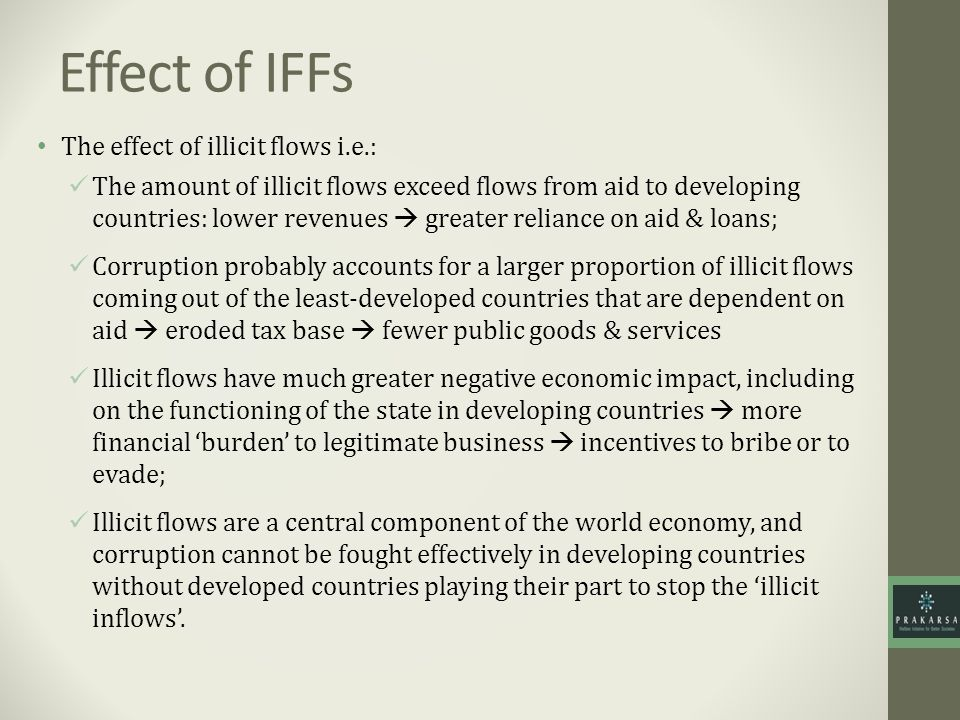 Effect of IFFs The effect of illicit flows i.e.: The amount of illicit flows exceed flows from aid to developing countries: lower revenues greater reliance on aid & loans; Corruption probably accounts for a larger proportion of illicit flows coming out of the least-developed countries that are dependent on aid eroded tax base fewer public goods & services Illicit flows have much greater negative economic impact, including on the functioning of the state in developing countries more financial burden to legitimate business incentives to bribe or to evade; Illicit flows are a central component of the world economy, and corruption cannot be fought effectively in developing countries without developed countries playing their part to stop the illicit inflows.