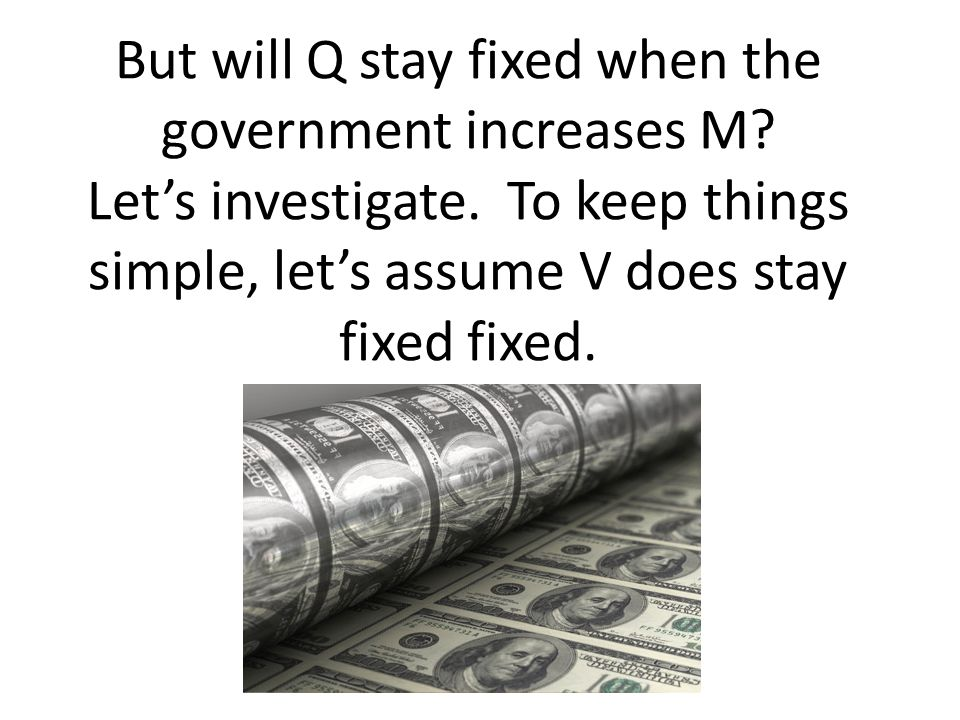 But will Q stay fixed when the government increases M? Lets investigate. To keep things simple, lets assume V does stay fixed fixed.