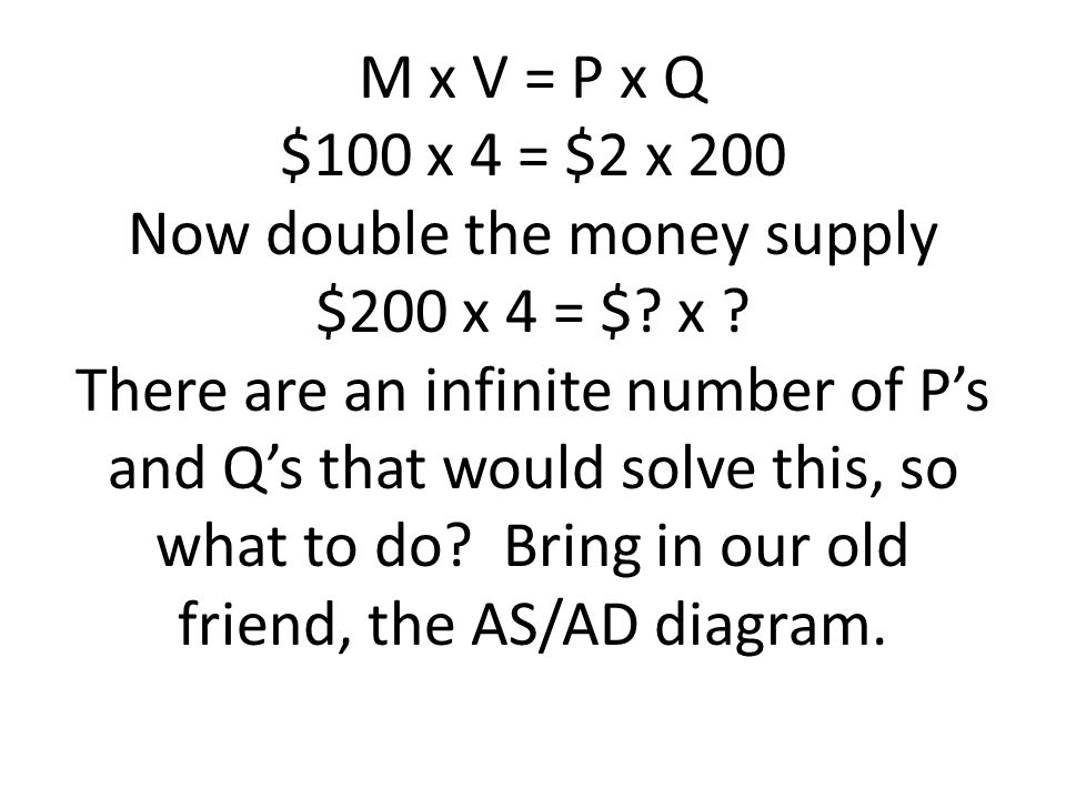M x V = P x Q $100 x 4 = $2 x 200 Now double the money supply $200 x 4 = $? x ? There are an infinite number of Ps and Qs that would solve this, so wh