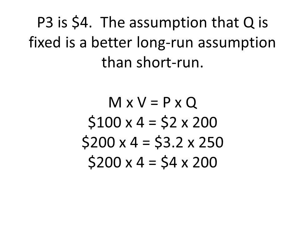 P3 is $4. The assumption that Q is fixed is a better long-run assumption than short-run. M x V = P x Q $100 x 4 = $2 x 200 $200 x 4 = $3.2 x 250 $200
