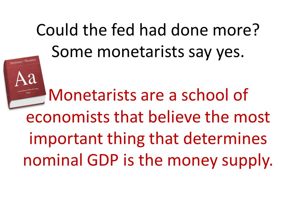 Could the fed had done more? Some monetarists say yes. Monetarists are a school of economists that believe the most important thing that determines no