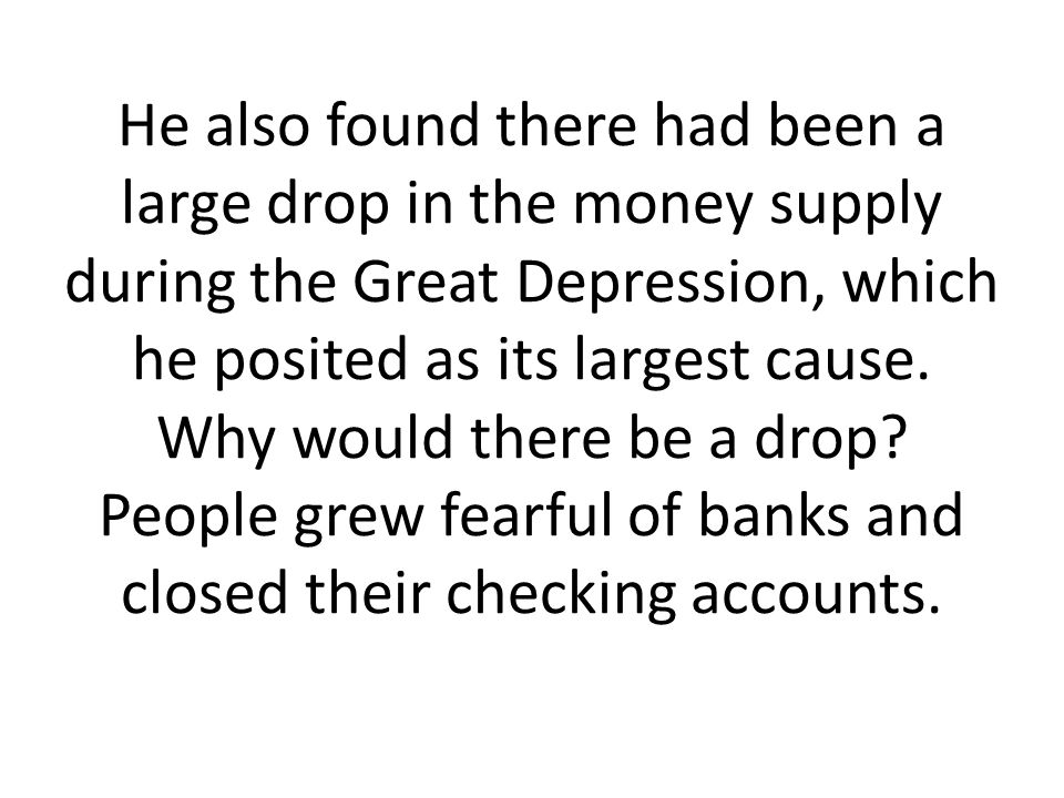He also found there had been a large drop in the money supply during the Great Depression, which he posited as its largest cause. Why would there be a