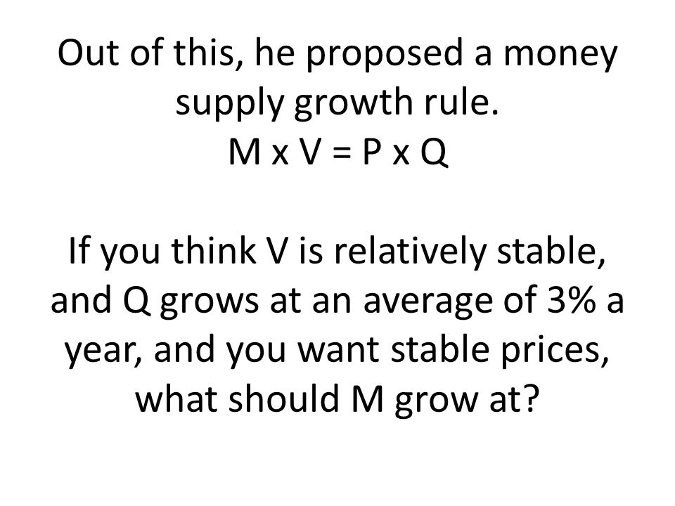 Out of this, he proposed a money supply growth rule. M x V = P x Q If you think V is relatively stable, and Q grows at an average of 3% a year, and yo