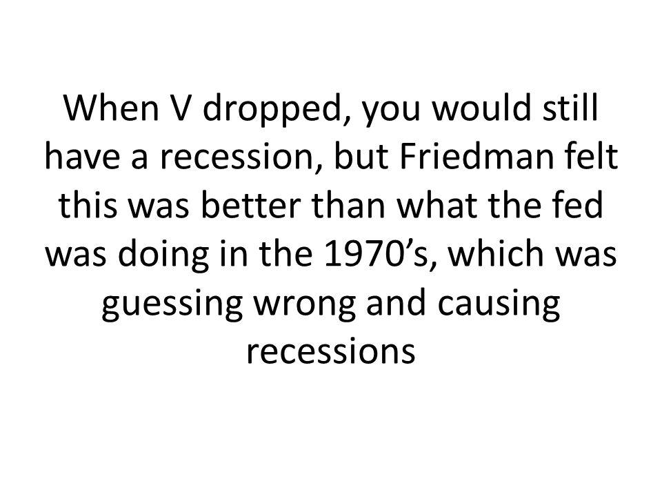 When V dropped, you would still have a recession, but Friedman felt this was better than what the fed was doing in the 1970s, which was guessing wrong