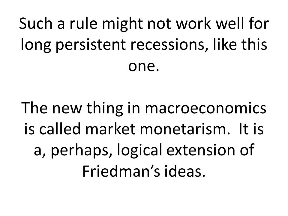 Such a rule might not work well for long persistent recessions, like this one. The new thing in macroeconomics is called market monetarism. It is a, p