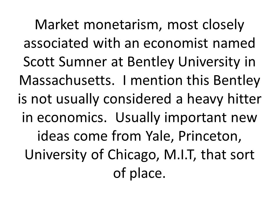 Market monetarism, most closely associated with an economist named Scott Sumner at Bentley University in Massachusetts. I mention this Bentley is not