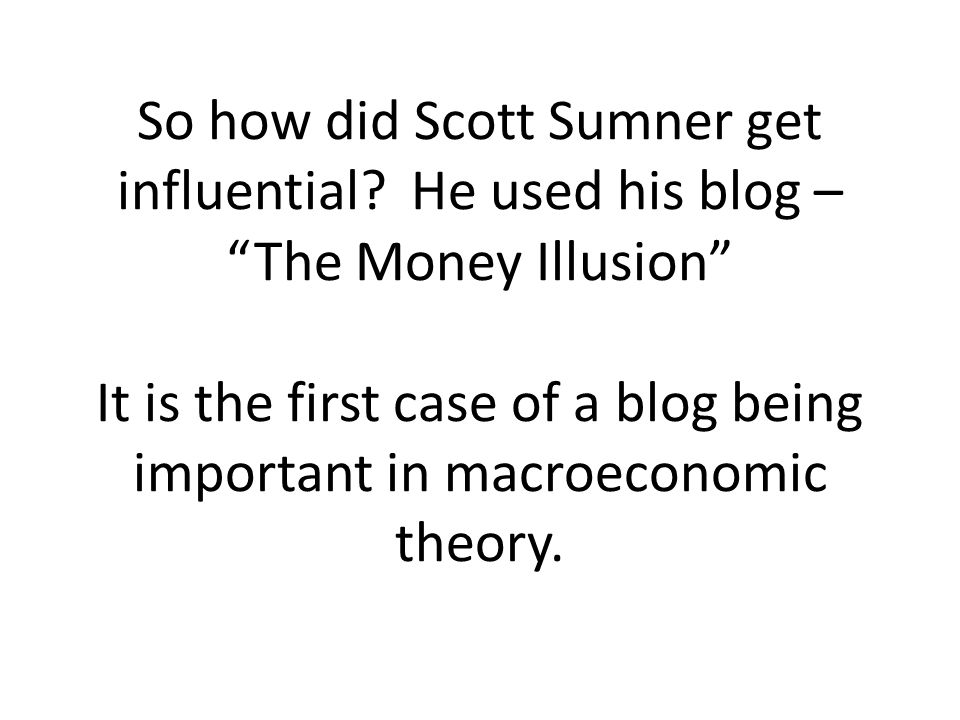 So how did Scott Sumner get influential? He used his blog – The Money Illusion It is the first case of a blog being important in macroeconomic theory.