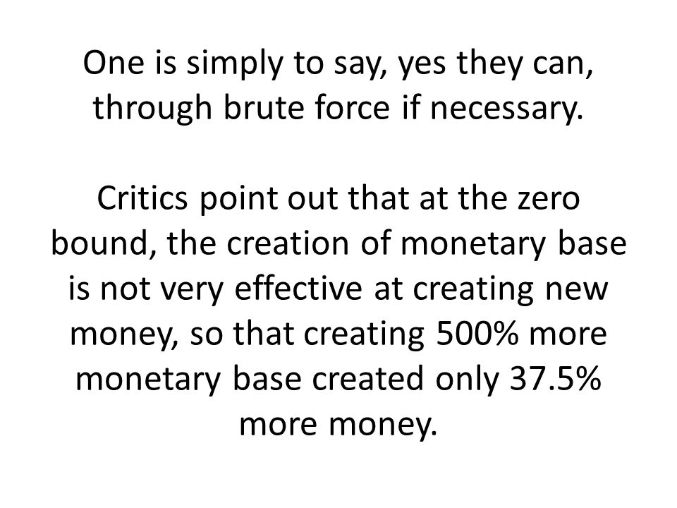 One is simply to say, yes they can, through brute force if necessary. Critics point out that at the zero bound, the creation of monetary base is not v