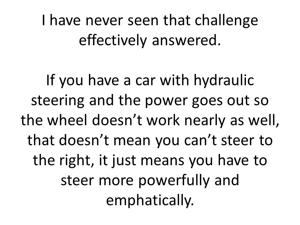 I have never seen that challenge effectively answered. If you have a car with hydraulic steering and the power goes out so the wheel doesnt work nearl