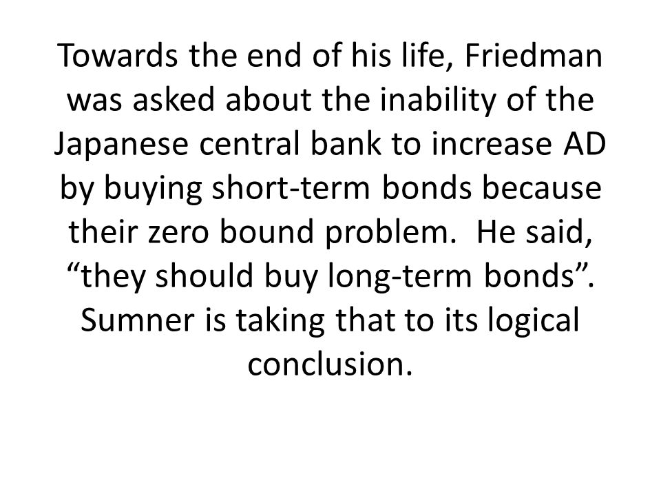 Towards the end of his life, Friedman was asked about the inability of the Japanese central bank to increase AD by buying short-term bonds because the