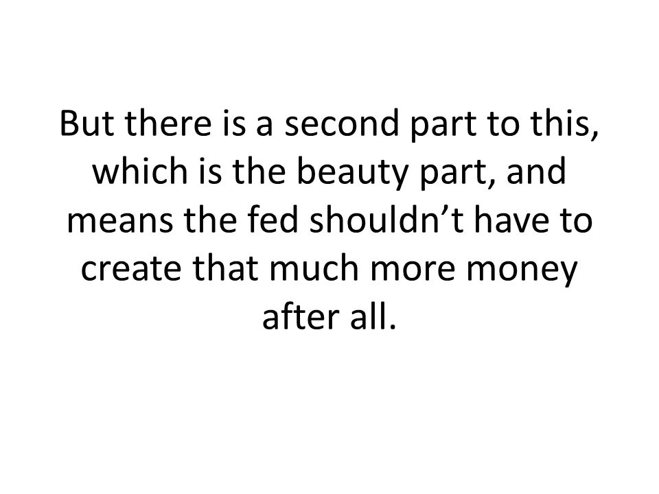 But there is a second part to this, which is the beauty part, and means the fed shouldnt have to create that much more money after all.
