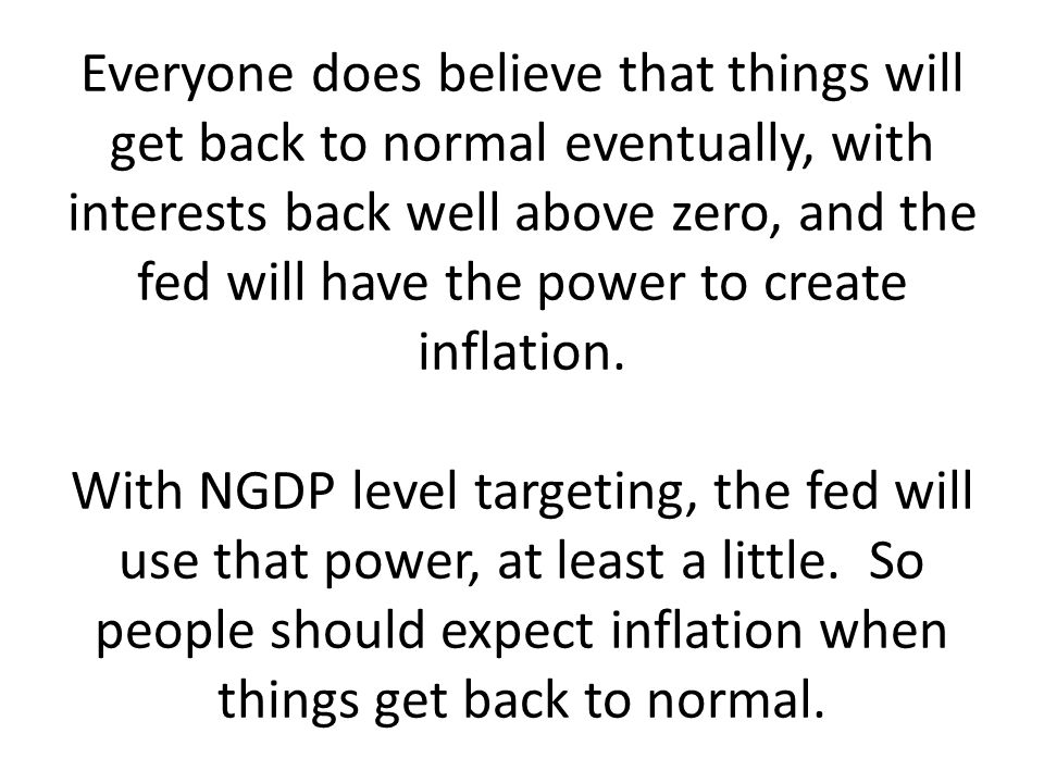 Everyone does believe that things will get back to normal eventually, with interests back well above zero, and the fed will have the power to create i