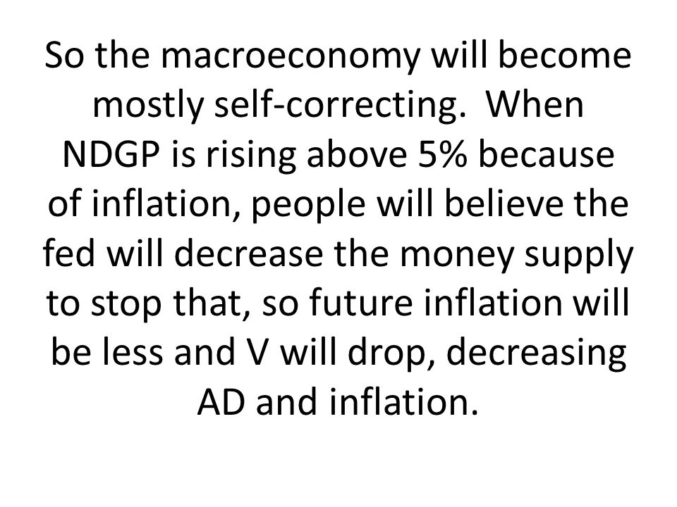 So the macroeconomy will become mostly self-correcting. When NDGP is rising above 5% because of inflation, people will believe the fed will decrease t