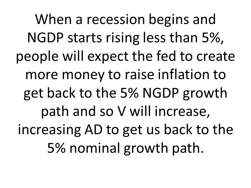 When a recession begins and NGDP starts rising less than 5%, people will expect the fed to create more money to raise inflation to get back to the 5%