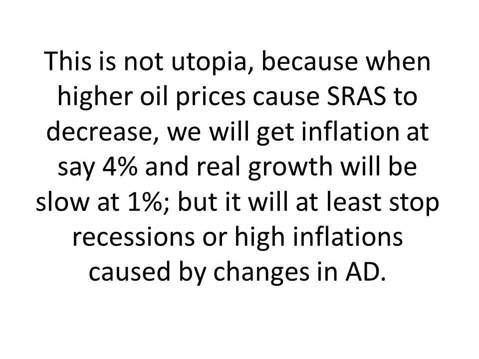 This is not utopia, because when higher oil prices cause SRAS to decrease, we will get inflation at say 4% and real growth will be slow at 1%; but it