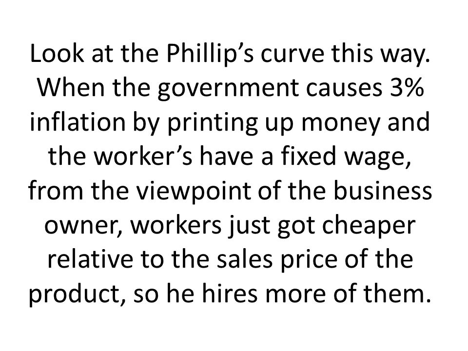 Look at the Phillips curve this way. When the government causes 3% inflation by printing up money and the workers have a fixed wage, from the viewpoin