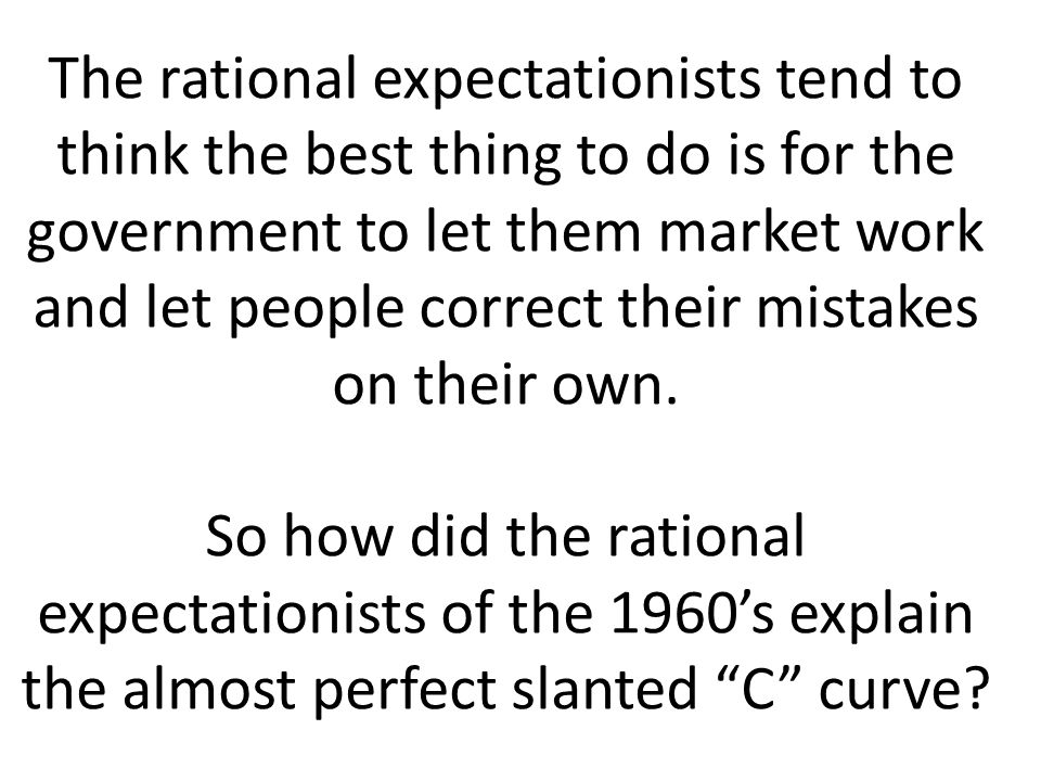 The rational expectationists tend to think the best thing to do is for the government to let them market work and let people correct their mistakes on
