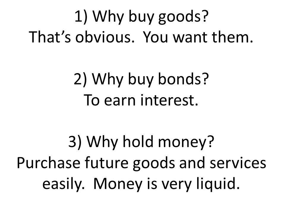 1) Why buy goods? Thats obvious. You want them. 2) Why buy bonds? To earn interest. 3) Why hold money? Purchase future goods and services easily. Mone
