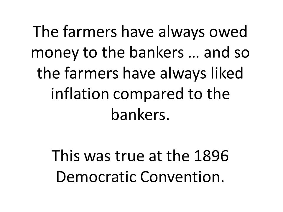 The farmers have always owed money to the bankers … and so the farmers have always liked inflation compared to the bankers. This was true at the 1896
