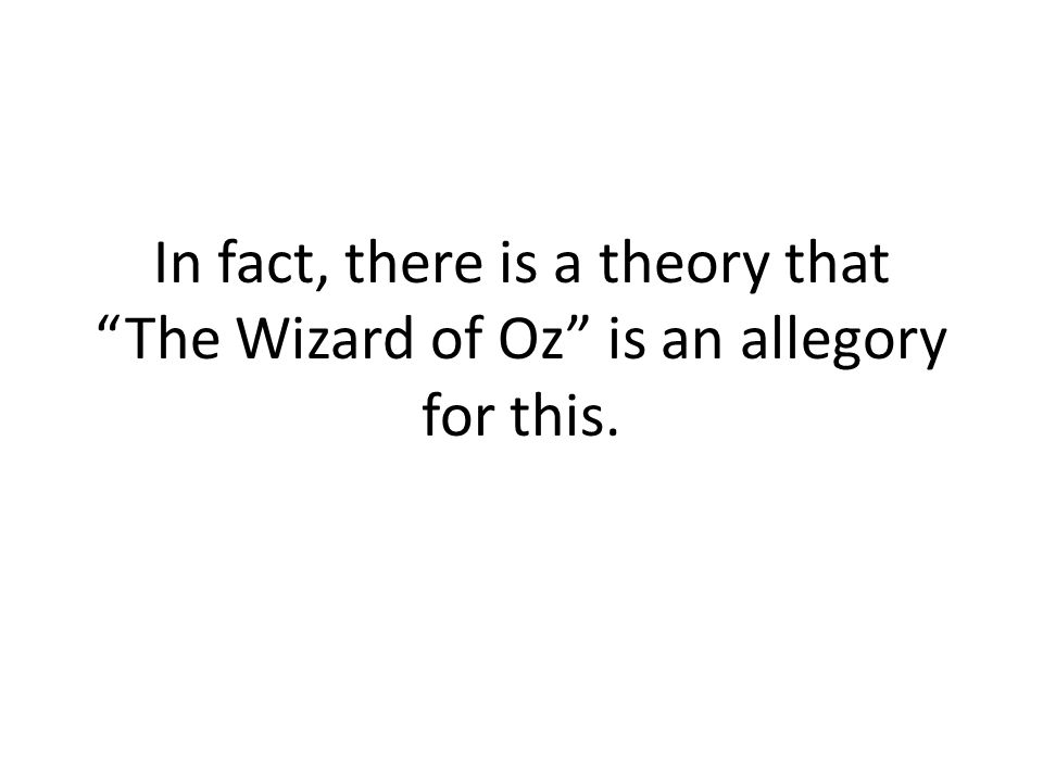 In fact, there is a theory that The Wizard of Oz is an allegory for this.