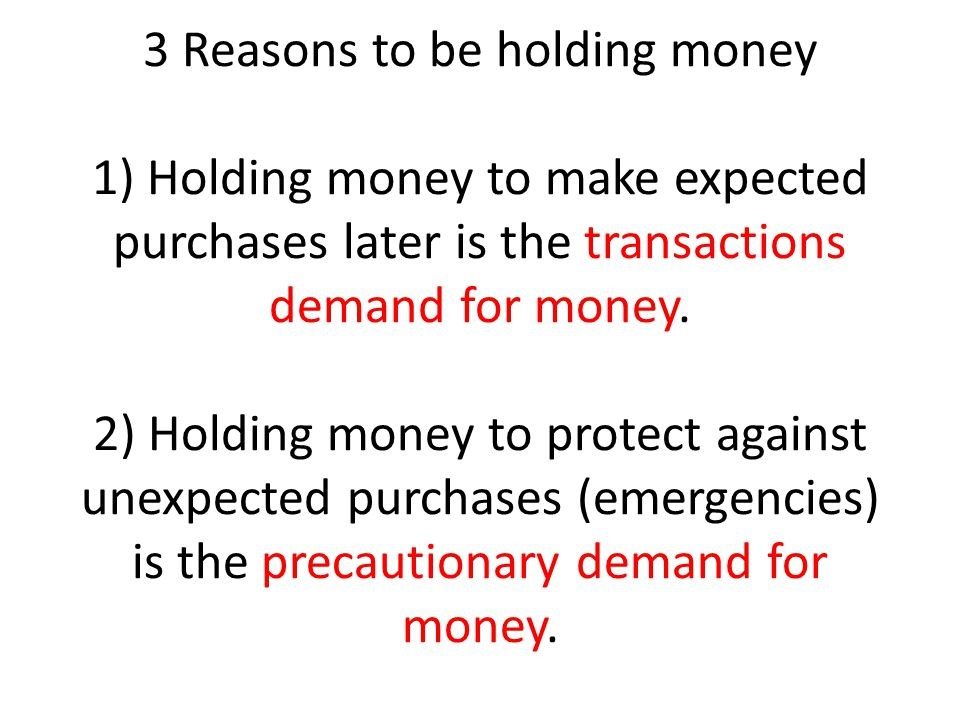 3 Reasons to be holding money 1) Holding money to make expected purchases later is the transactions demand for money. 2) Holding money to protect agai