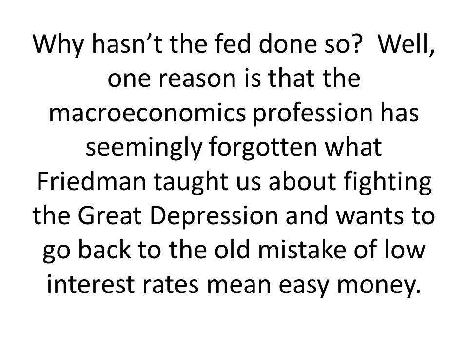 Why hasnt the fed done so? Well, one reason is that the macroeconomics profession has seemingly forgotten what Friedman taught us about fighting the G