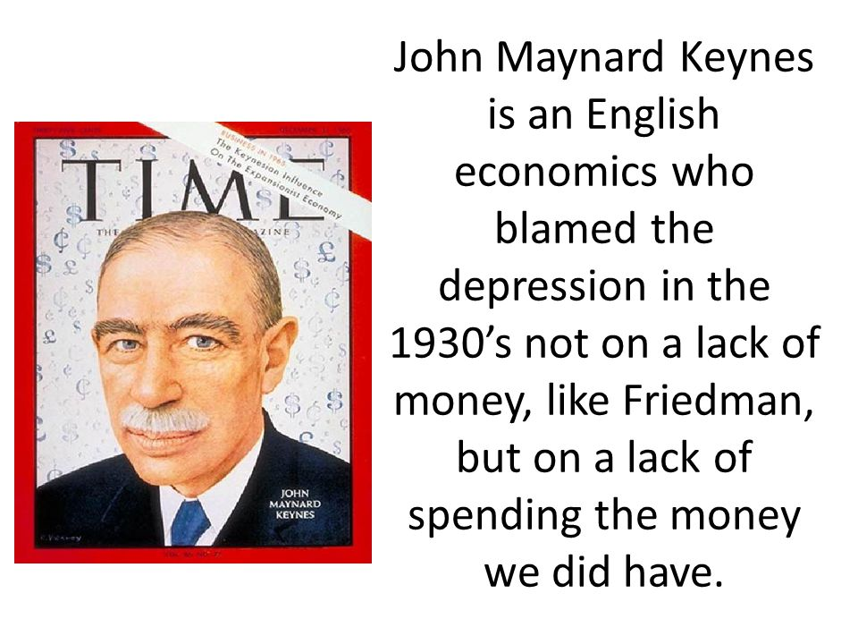 John Maynard Keynes is an English economics who blamed the depression in the 1930s not on a lack of money, like Friedman, but on a lack of spending th