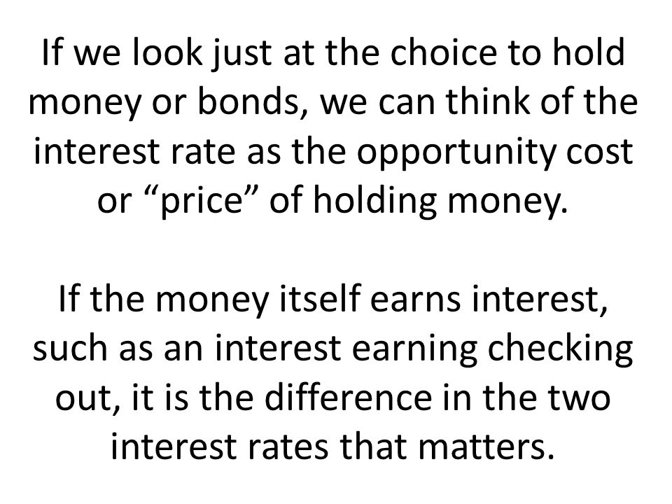If we look just at the choice to hold money or bonds, we can think of the interest rate as the opportunity cost or price of holding money. If the mone