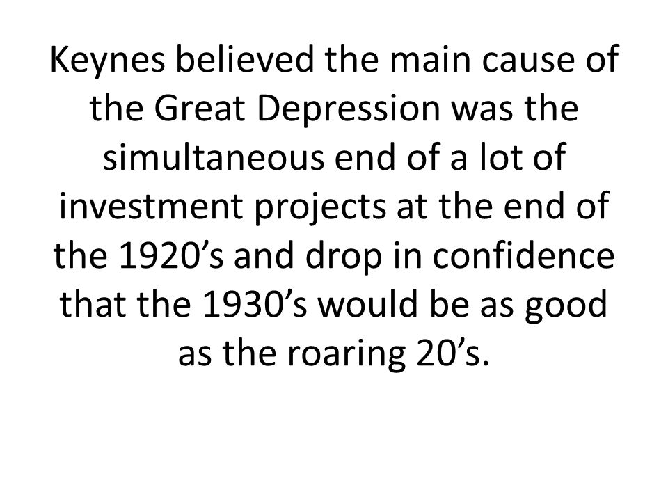 Keynes believed the main cause of the Great Depression was the simultaneous end of a lot of investment projects at the end of the 1920s and drop in co