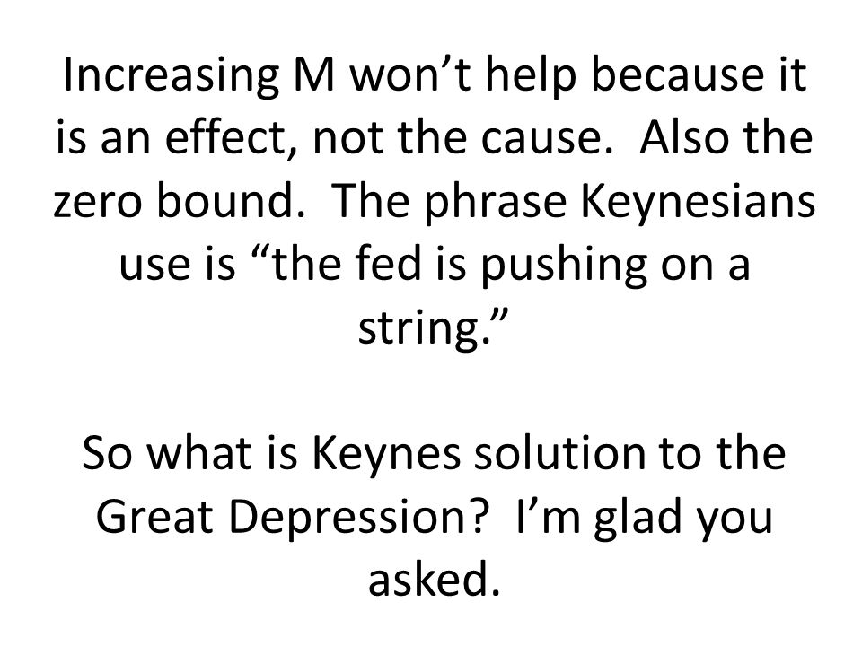 Increasing M wont help because it is an effect, not the cause. Also the zero bound. The phrase Keynesians use is the fed is pushing on a string. So wh
