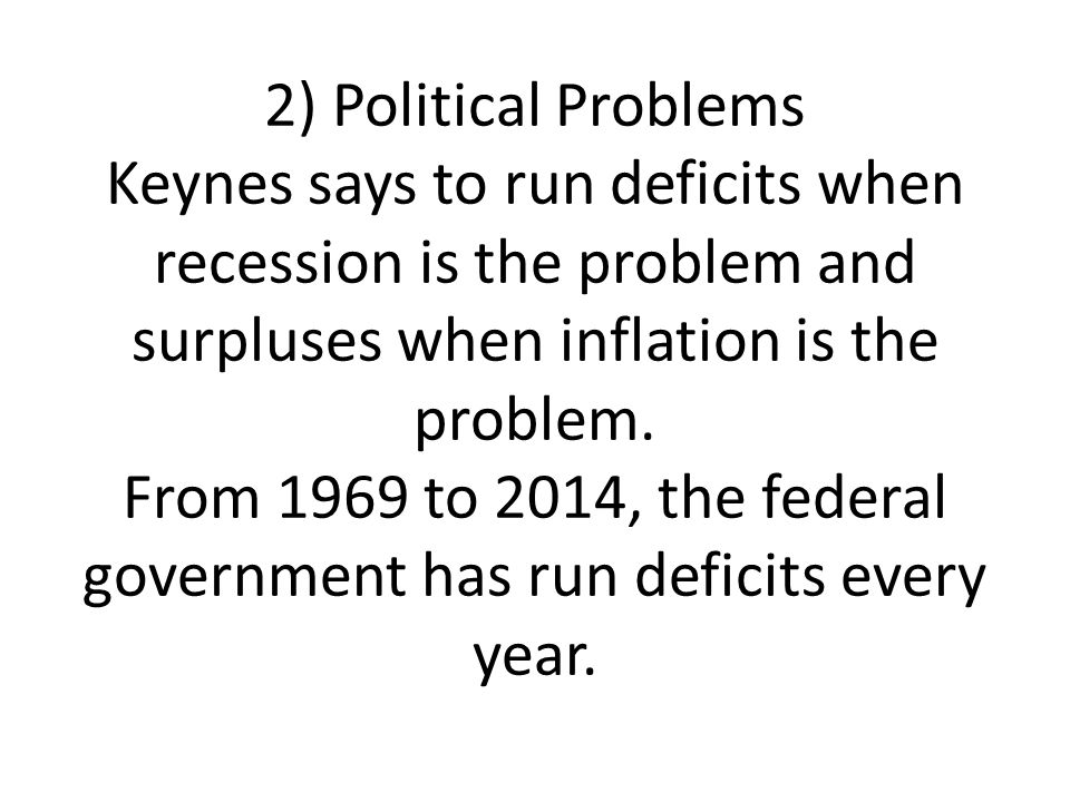 2) Political Problems Keynes says to run deficits when recession is the problem and surpluses when inflation is the problem. From 1969 to 2014, the fe