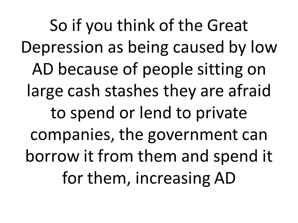 So if you think of the Great Depression as being caused by low AD because of people sitting on large cash stashes they are afraid to spend or lend to