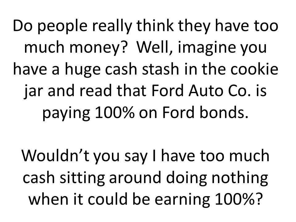 Do people really think they have too much money? Well, imagine you have a huge cash stash in the cookie jar and read that Ford Auto Co. is paying 100%