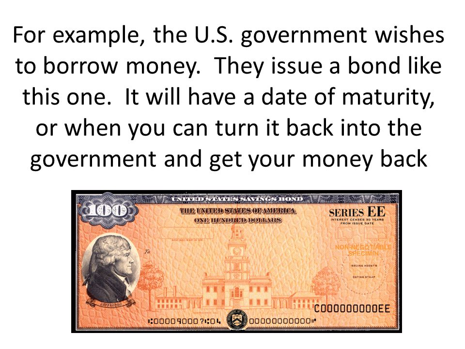 For example, the U.S. government wishes to borrow money. They issue a bond like this one. It will have a date of maturity, or when you can turn it bac