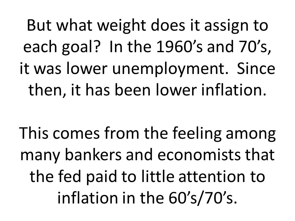 But what weight does it assign to each goal? In the 1960s and 70s, it was lower unemployment. Since then, it has been lower inflation. This comes from