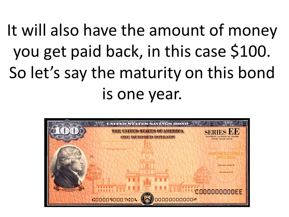 It will also have the amount of money you get paid back, in this case $100. So lets say the maturity on this bond is one year.